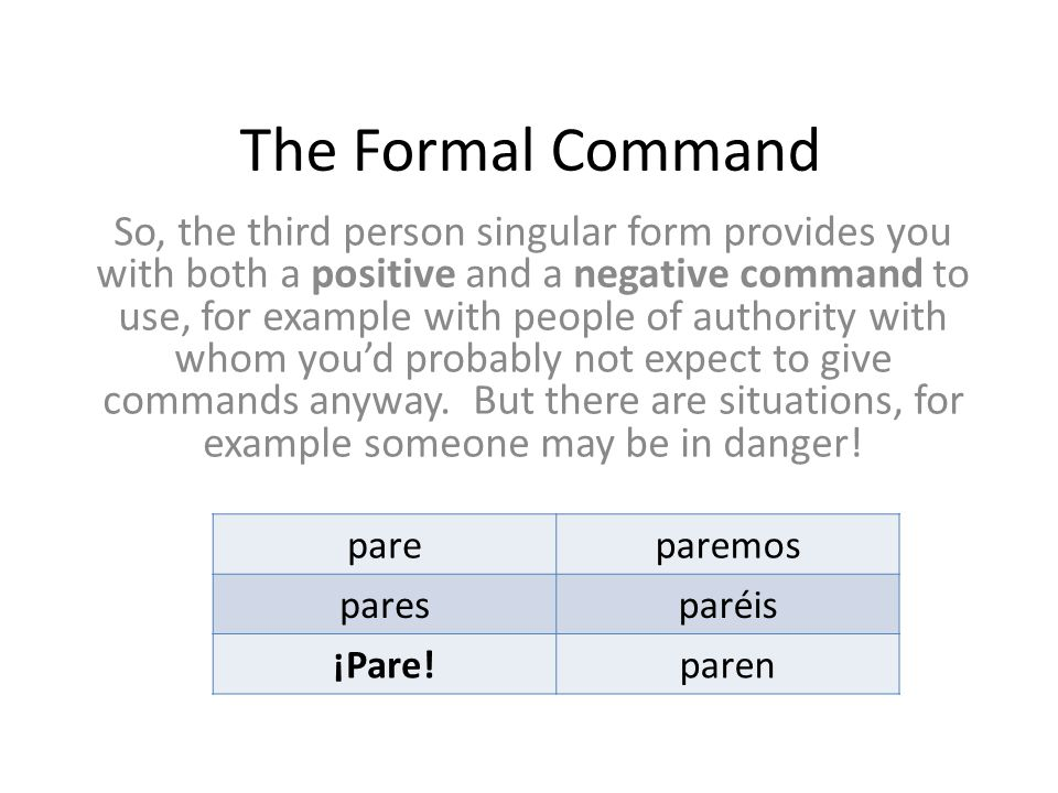 The Formal Command So, the third person singular form provides you with both a positive and a negative command to use, for example with people of authority with whom you'd probably not expect to give commands anyway.