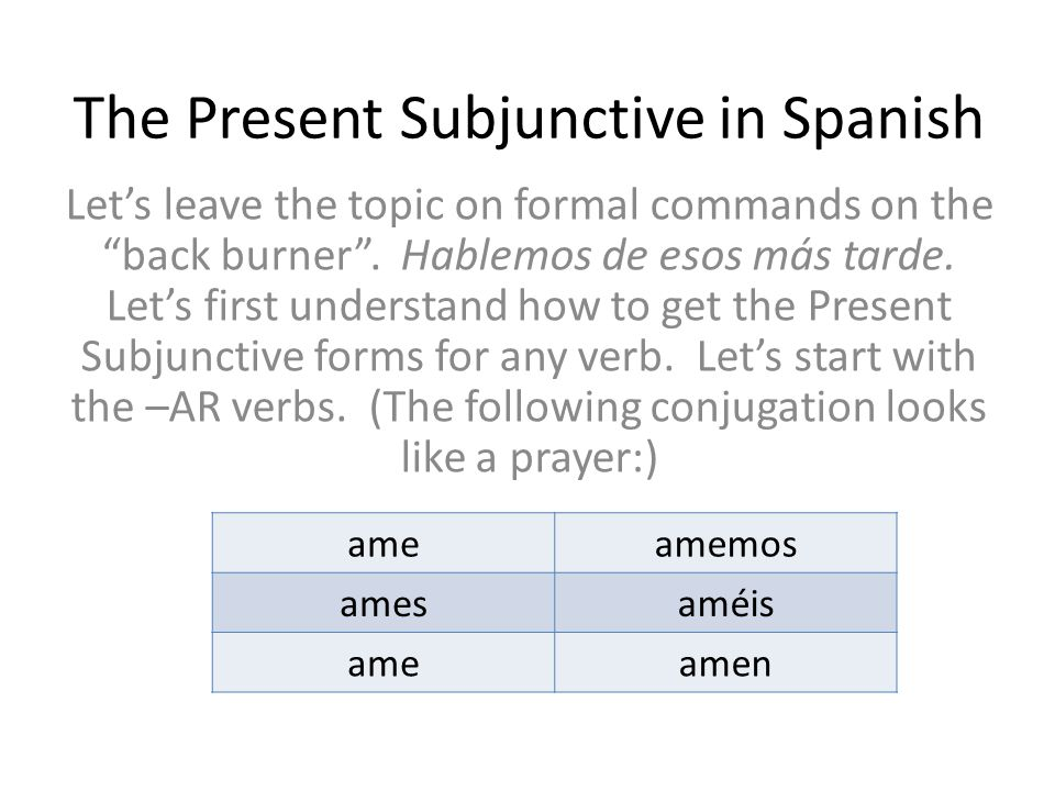 """The Present Subjunctive in Spanish Let's leave the topic on formal commands on the """"back burner"""". Hablemos de esos más tarde. Let's first understand h"""