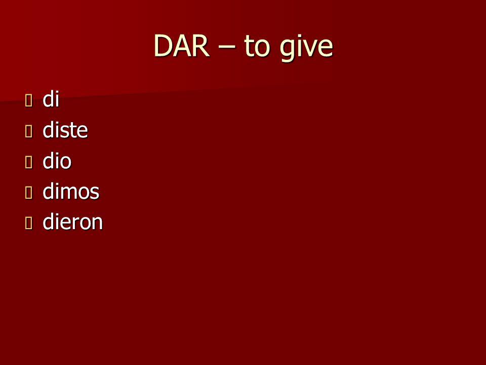 DAR – to give  di  diste  dio  dimos  dieron