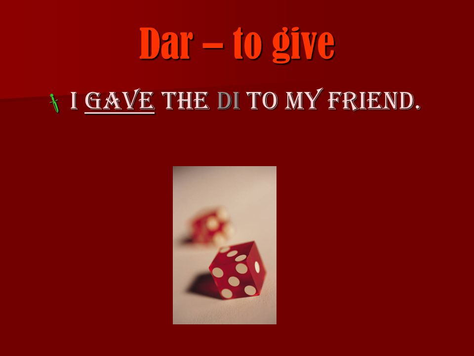 Dar – to give  I gave the di to my friend.