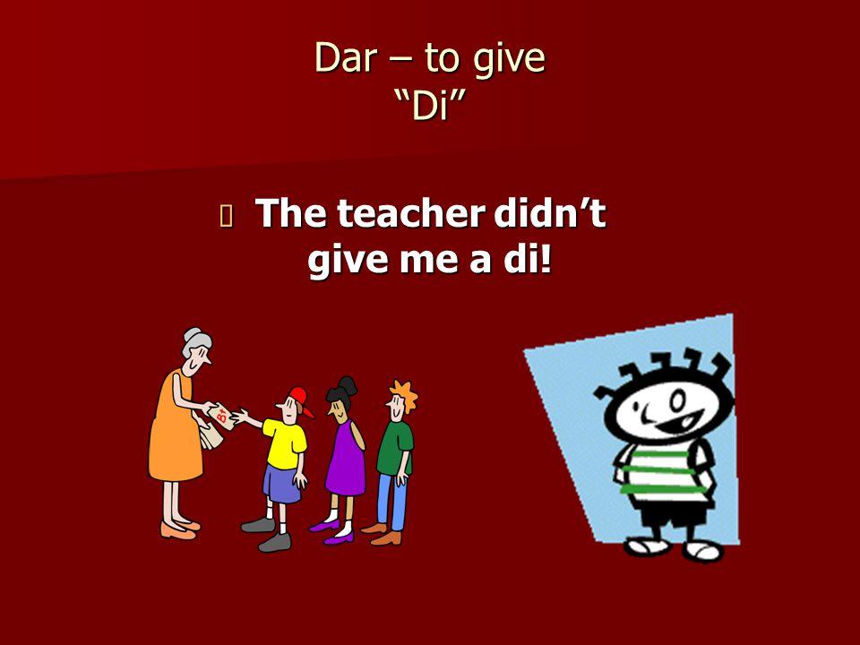 Dar – to give Di  The teacher didn't give me a di!