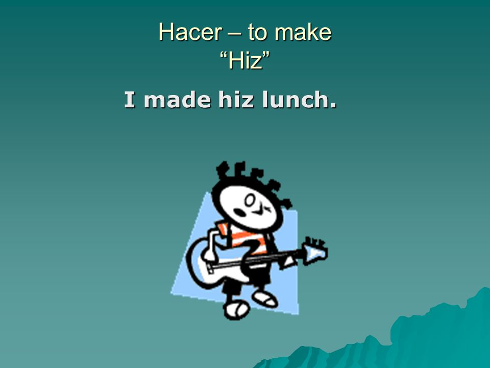 Hacer – to make Hiz I made hiz lunch.