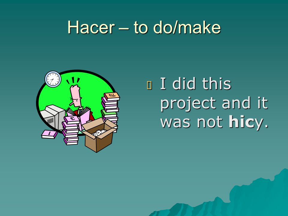 Hacer – to do/make  I did this project and it was not hicy.