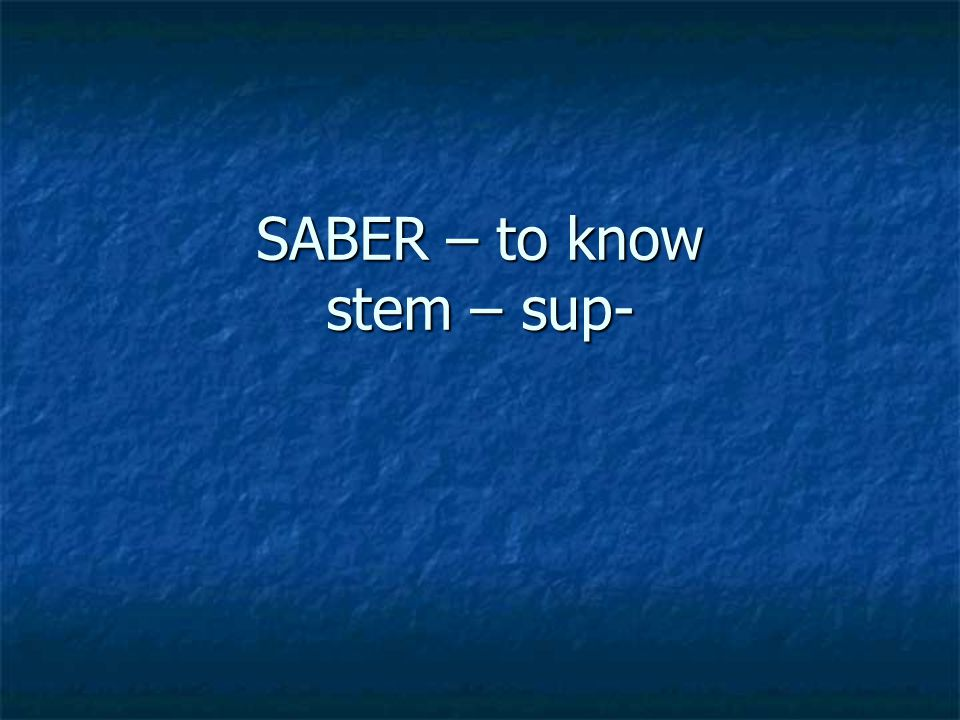 SABER – to know stem – sup-