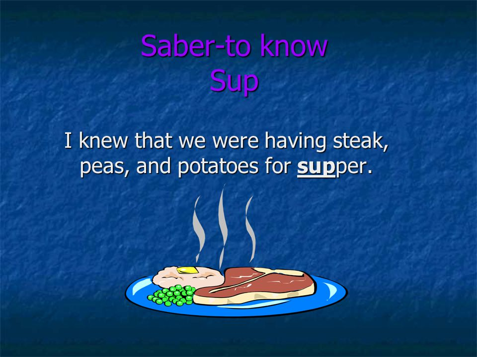 Saber-to know Sup I knew that we were having steak, peas, and potatoes for supper.