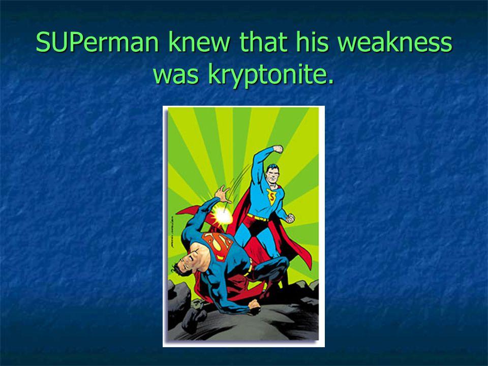 SUPerman knew that his weakness was kryptonite.