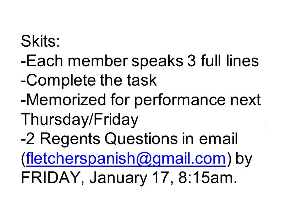 Skits: -Each member speaks 3 full lines -Complete the task -Memorized for performance next Thursday/Friday -2 Regents Questions in email (fletcherspanish@gmail.com) by FRIDAY, January 17, 8:15am.fletcherspanish@gmail.com
