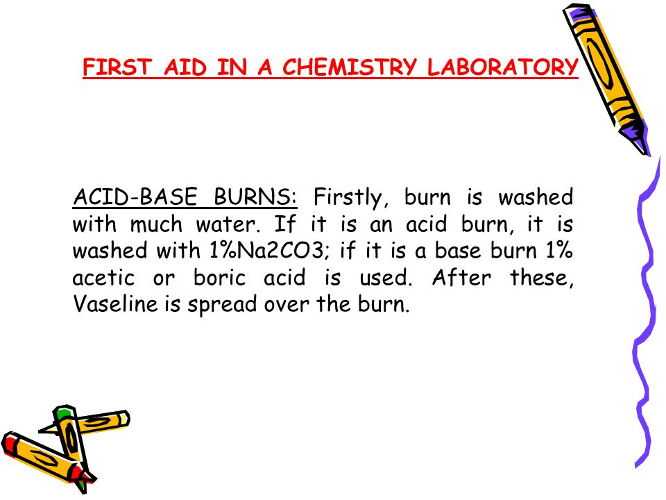 FIRST AID IN A CHEMISTRY LABORATORY EYE BURNS: Eyes must be kept open and washed with running water. If necessary boric acid may be used for this purp