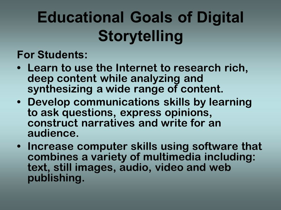 Educational Goals of Digital Storytelling For Students: Learn to use the Internet to research rich, deep content while analyzing and synthesizing a wide range of content.