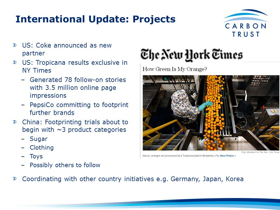 International Update: Projects US: Coke announced as new partner US: Tropicana results exclusive in NY Times –Generated 78 follow-on stories with 3.5 million online page impressions –PepsiCo committing to footprint further brands China: Footprinting trials about to begin with ~3 product categories –Sugar –Clothing –Toys –Possibly others to follow Coordinating with other country initiatives e.g.