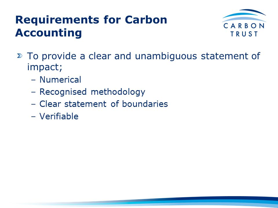 Requirements for Carbon Accounting To provide a clear and unambiguous statement of impact; –Numerical –Recognised methodology –Clear statement of boundaries –Verifiable