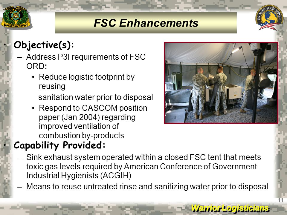 Warrior Logisticians 11 Objective(s): –Address P3I requirements of FSC ORD: Reduce logistic footprint by reusing sanitation water prior to disposal Re