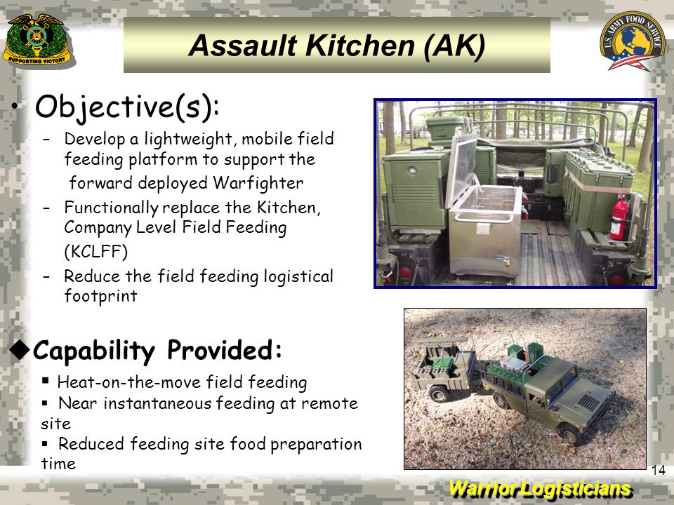 Warrior Logisticians 14 Objective(s): –Develop a lightweight, mobile field feeding platform to support the forward deployed Warfighter –Functionally r