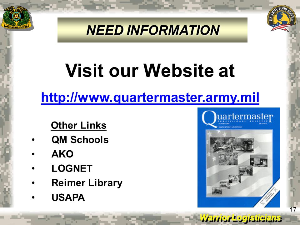 Warrior Logisticians 17 Visit our Website at http://www.quartermaster.army.mil Other Links QM Schools AKO LOGNET Reimer Library USAPA NEED INFORMATION