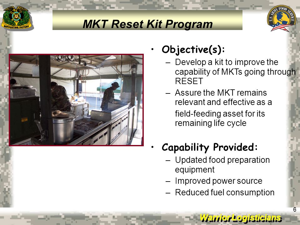 Warrior Logisticians 6 Objective(s): –Develop a kit to improve the capability of MKTs going through RESET –Assure the MKT remains relevant and effecti
