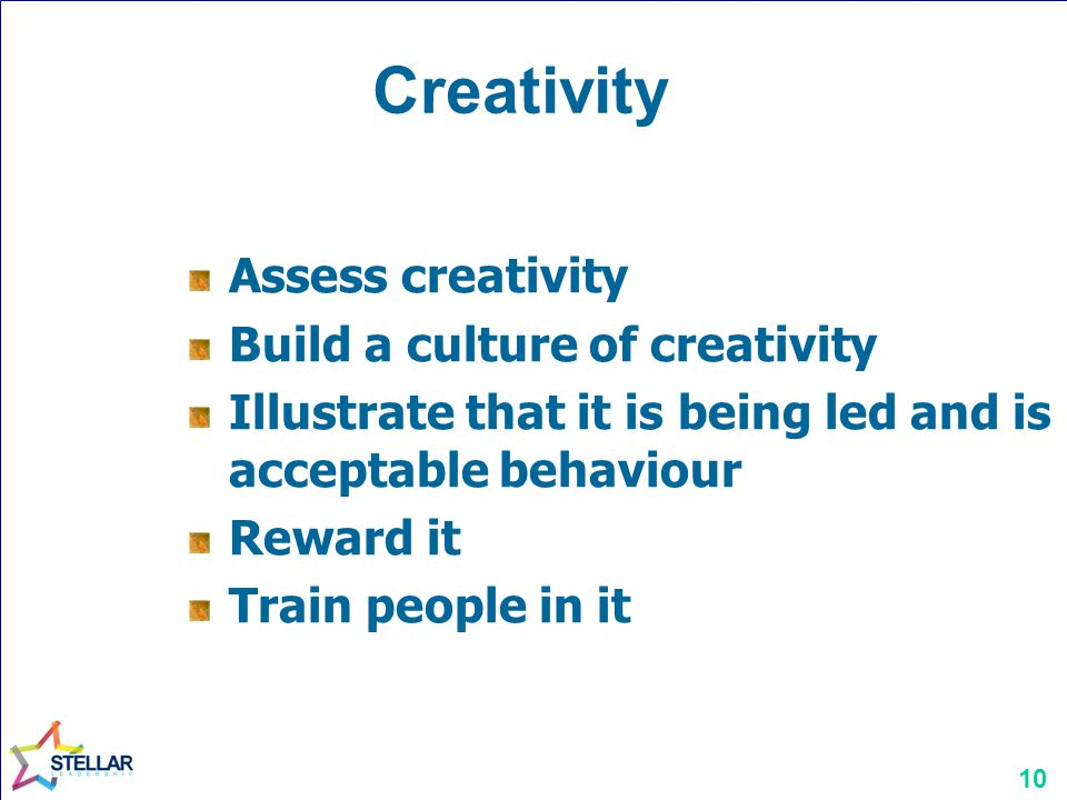 10 Creativity Assess creativity Build a culture of creativity Illustrate that it is being led and is acceptable behaviour Reward it Train people in it