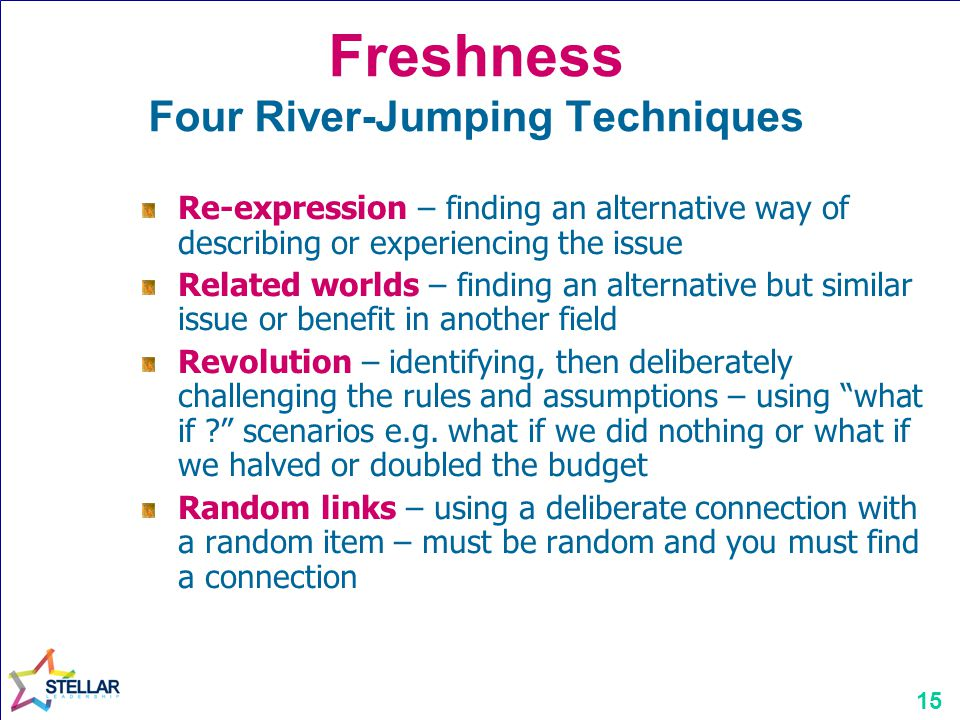 15 Freshness Four River-Jumping Techniques Re-expression – finding an alternative way of describing or experiencing the issue Related worlds – finding