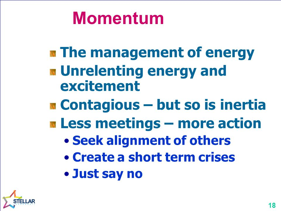 18 Momentum The management of energy Unrelenting energy and excitement Contagious – but so is inertia Less meetings – more action Seek alignment of ot