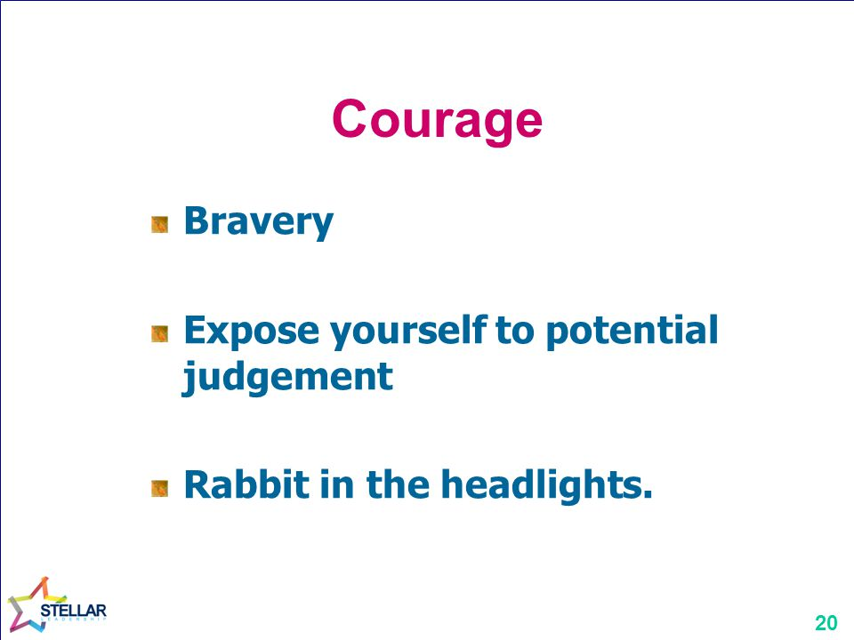20 Courage Bravery Expose yourself to potential judgement Rabbit in the headlights.