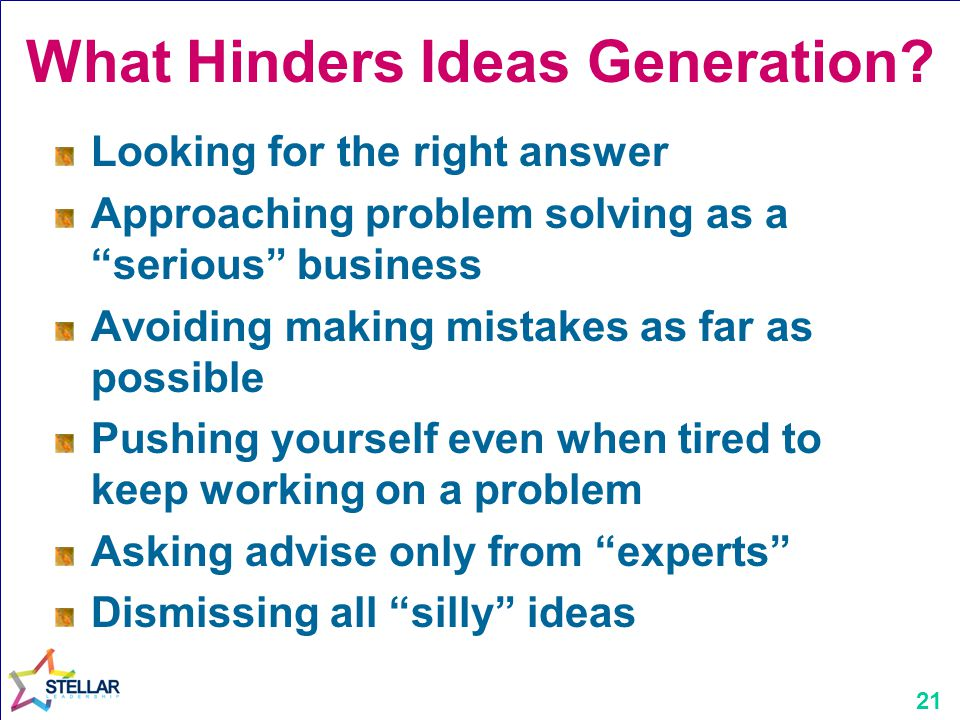 """21 What Hinders Ideas Generation? Looking for the right answer Approaching problem solving as a """"serious"""" business Avoiding making mistakes as far as"""