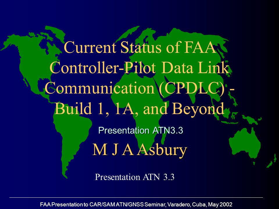 FAA Presentation to CAR/SAM ATN/GNSS Seminar, Varadero, Cuba, May 2002 Revised CPDLC Build 1 Plan …Continued Same 5 additional services to be implemented  Assigned Speed  Heading  Assigned Altitude  Route Clearance, and,  Pilot downlink ICAO SARPS Version 2 compliant Compatible with but improvement on Eurocontrol Extended PETAL trials