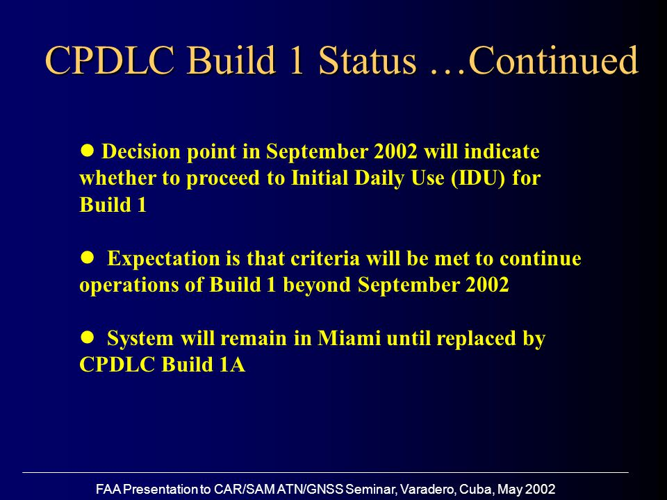 FAA Presentation to CAR/SAM ATN/GNSS Seminar, Varadero, Cuba, May 2002 CPDLC Build 1 Status …Continued Decision point in September 2002 will indicate whether to proceed to Initial Daily Use (IDU) for Build 1 Expectation is that criteria will be met to continue operations of Build 1 beyond September 2002 System will remain in Miami until replaced by CPDLC Build 1A