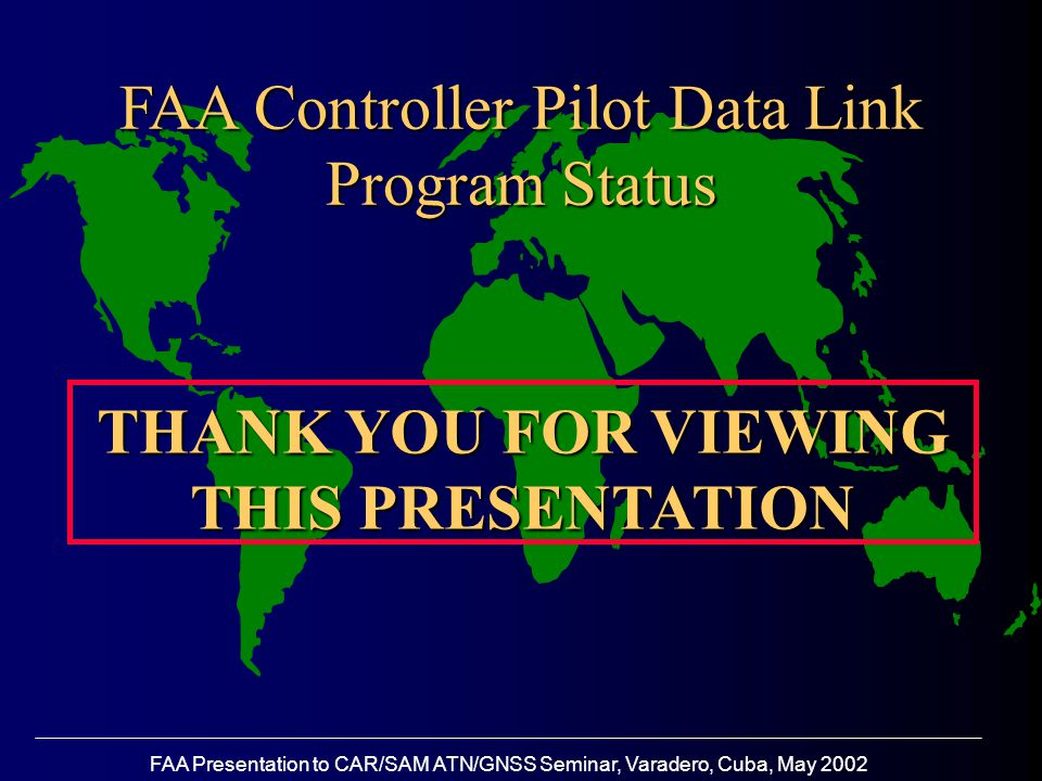 FAA Presentation to CAR/SAM ATN/GNSS Seminar, Varadero, Cuba, May 2002 FAA Controller Pilot Data Link Program Status THANK YOU FOR VIEWING THIS PRESENTATION