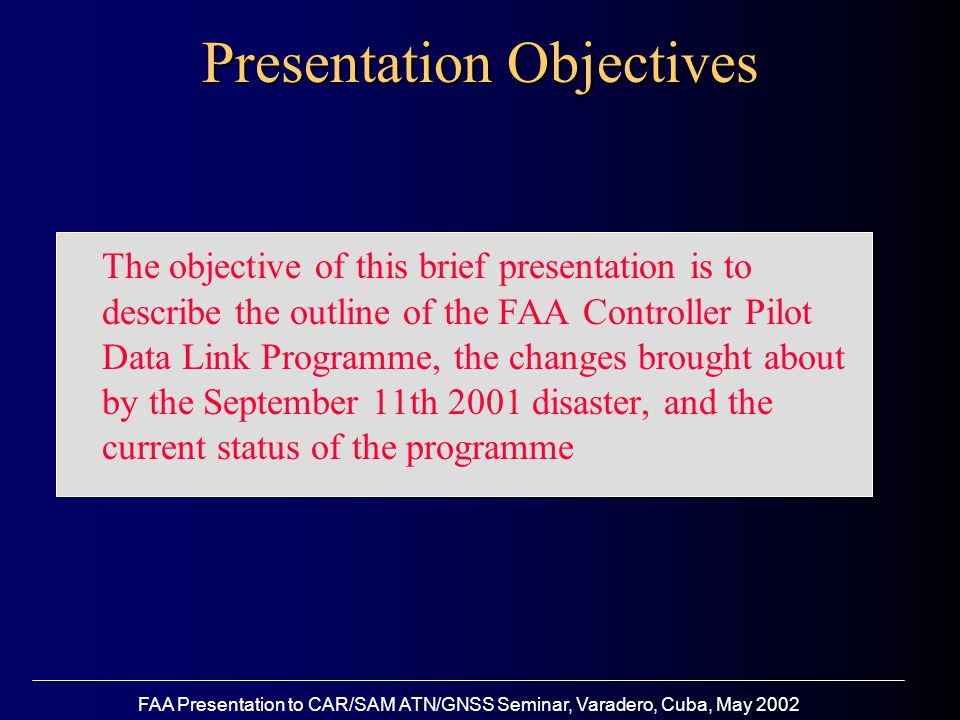 FAA Presentation to CAR/SAM ATN/GNSS Seminar, Varadero, Cuba, May 2002 The objective of this brief presentation is to describe the outline of the FAA Controller Pilot Data Link Programme, the changes brought about by the September 11th 2001 disaster, and the current status of the programme Presentation Objectives