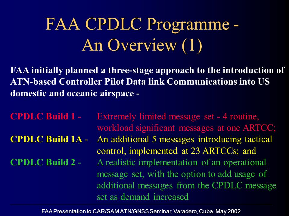 FAA Presentation to CAR/SAM ATN/GNSS Seminar, Varadero, Cuba, May 2002 FAA CPDLC Programme - An Overview (1) FAA initially planned a three-stage approach to the introduction of ATN-based Controller Pilot Data link Communications into US domestic and oceanic airspace - CPDLC Build 1 - Extremely limited message set - 4 routine, workload significant messages at one ARTCC; CPDLC Build 1A - An additional 5 messages introducing tactical control, implemented at 23 ARTCCs; and CPDLC Build 2 - A realistic implementation of an operational message set, with the option to add usage of additional messages from the CPDLC message set as demand increased