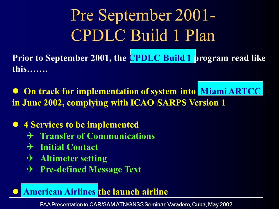 FAA Presentation to CAR/SAM ATN/GNSS Seminar, Varadero, Cuba, May 2002 Pre September 2001- CPDLC Build 1 Plan Prior to September 2001, the CPDLC Build 1 program read like this…….