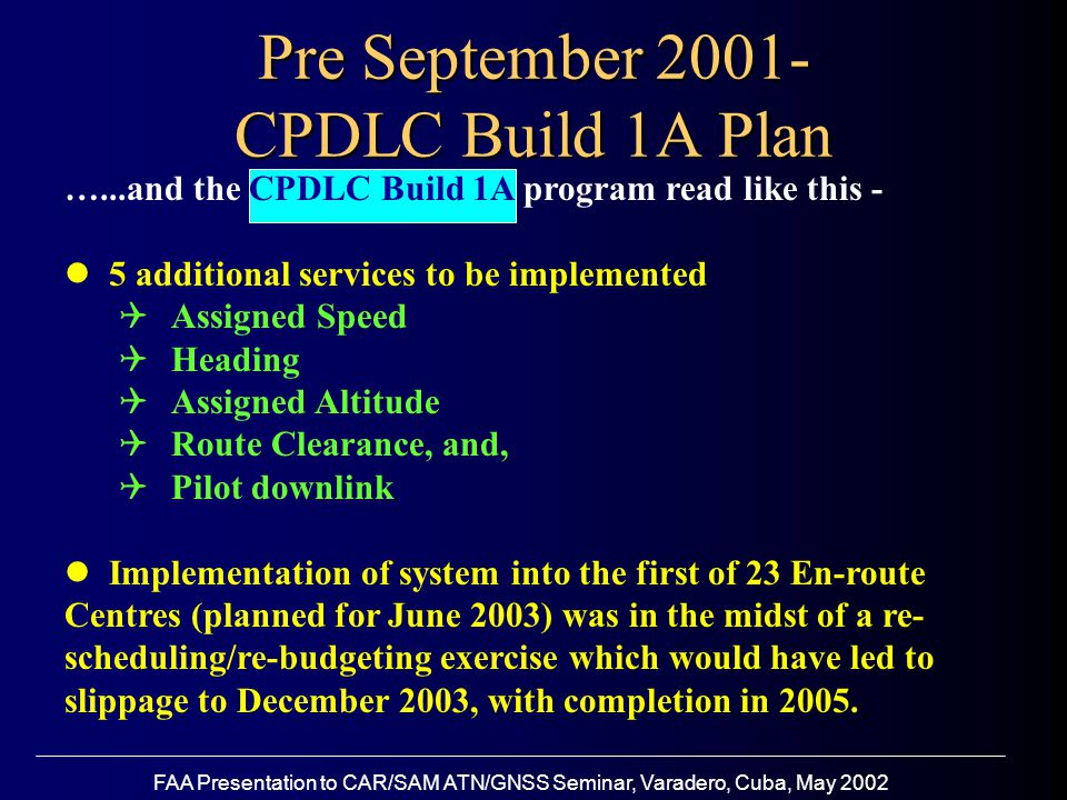 FAA Presentation to CAR/SAM ATN/GNSS Seminar, Varadero, Cuba, May 2002 …...and the CPDLC Build 1A program read like this - 5 additional services to be implemented  Assigned Speed  Heading  Assigned Altitude  Route Clearance, and,  Pilot downlink Implementation of system into the first of 23 En-route Centres (planned for June 2003) was in the midst of a re- scheduling/re-budgeting exercise which would have led to slippage to December 2003, with completion in 2005.
