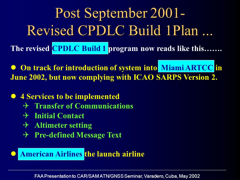 FAA Presentation to CAR/SAM ATN/GNSS Seminar, Varadero, Cuba, May 2002 Revised CPDLC Build 1 Plan …Continued Operational trials with American Airlines will continue Controller training at Miami will take place Evaluation of progress and decision in September 2002 as to whether or not to place the system into Initial Daily Use (IDU)