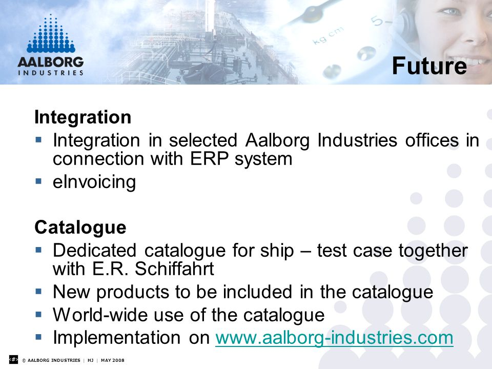 © AALBORG INDUSTRIES | HJ | MAY 2008 25 Future Integration  Integration in selected Aalborg Industries offices in connection with ERP system  eInvoicing Catalogue  Dedicated catalogue for ship – test case together with E.R.