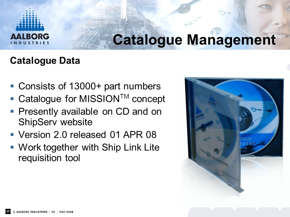 © AALBORG INDUSTRIES | HJ | MAY 2008 8 Catalogue Management Catalogue Data  Consists of 13000+ part numbers  Catalogue for MISSION TM concept  Presently available on CD and on ShipServ website  Version 2.0 released 01 APR 08  Work together with Ship Link Lite requisition tool