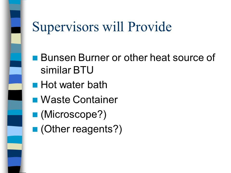 Supervisors will Provide Bunsen Burner or other heat source of similar BTU Hot water bath Waste Container (Microscope?) (Other reagents?)