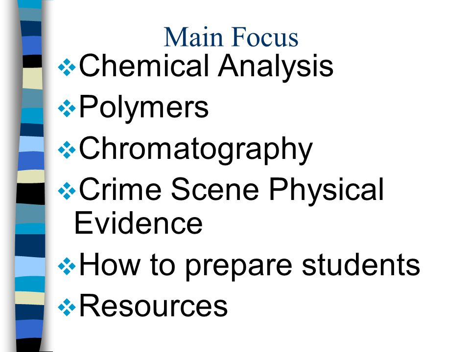 Main Focus  Chemical Analysis  Polymers  Chromatography  Crime Scene Physical Evidence  How to prepare students  Resources