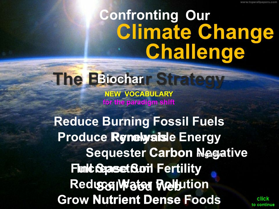 The Biochar Strategy Carbon Negative Reduce Burning Fossil Fuels Produce Renewable Energy Sequester Carbon Increase Soil Fertility Reduce Water Pollution Grow Nutrient Dense Foods negative Challenge Our Climate Change Confronting Nutrient Dense Full Spectrum Fertility Biochar Soil Food Web Pyrolysis NEW VOCABULARY for the paradigm shift click to continue