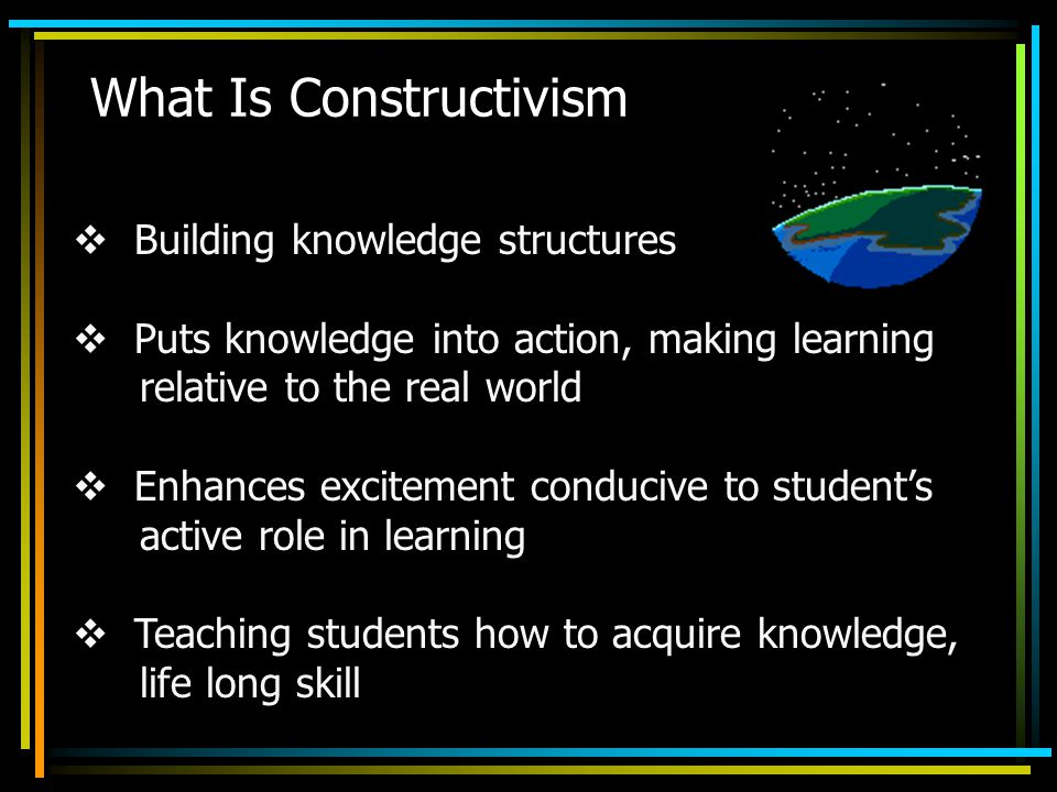 What Is Constructivism  Building knowledge structures  Puts knowledge into action, making learning relative to the real world  Enhances excitement conducive to student's active role in learning  Teaching students how to acquire knowledge, life long skill