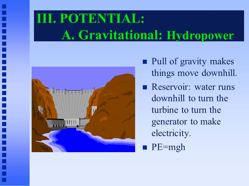 III.POTENTIAL: A. Gravitational: Hydropower Pull of gravity makes things move downhill.