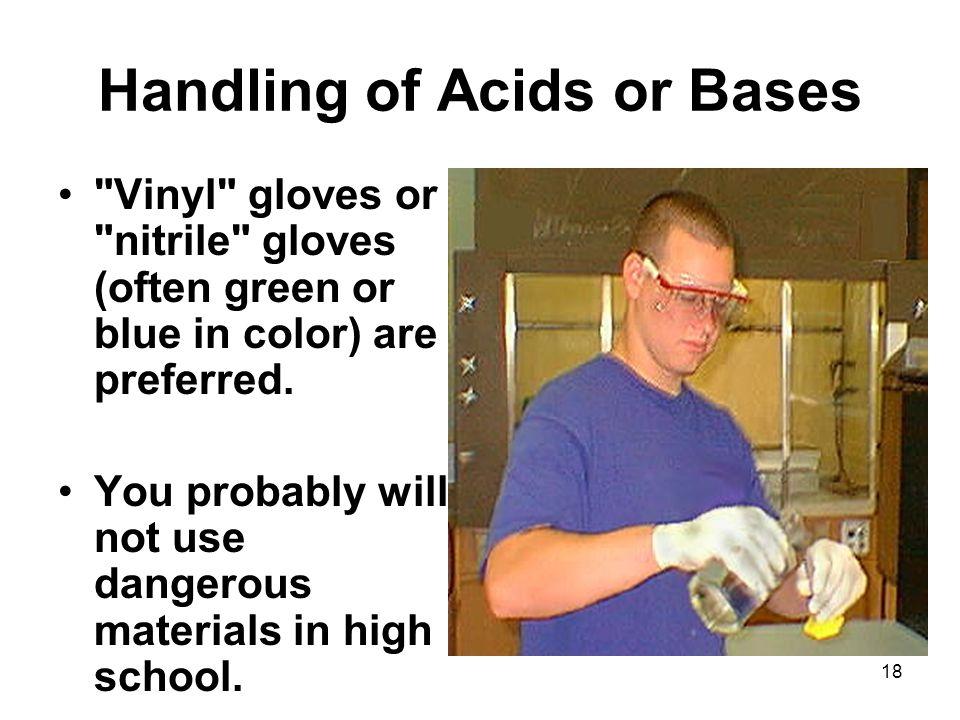 Handling of Acids or Bases Vinyl gloves or nitrile gloves (often green or blue in color) are preferred.