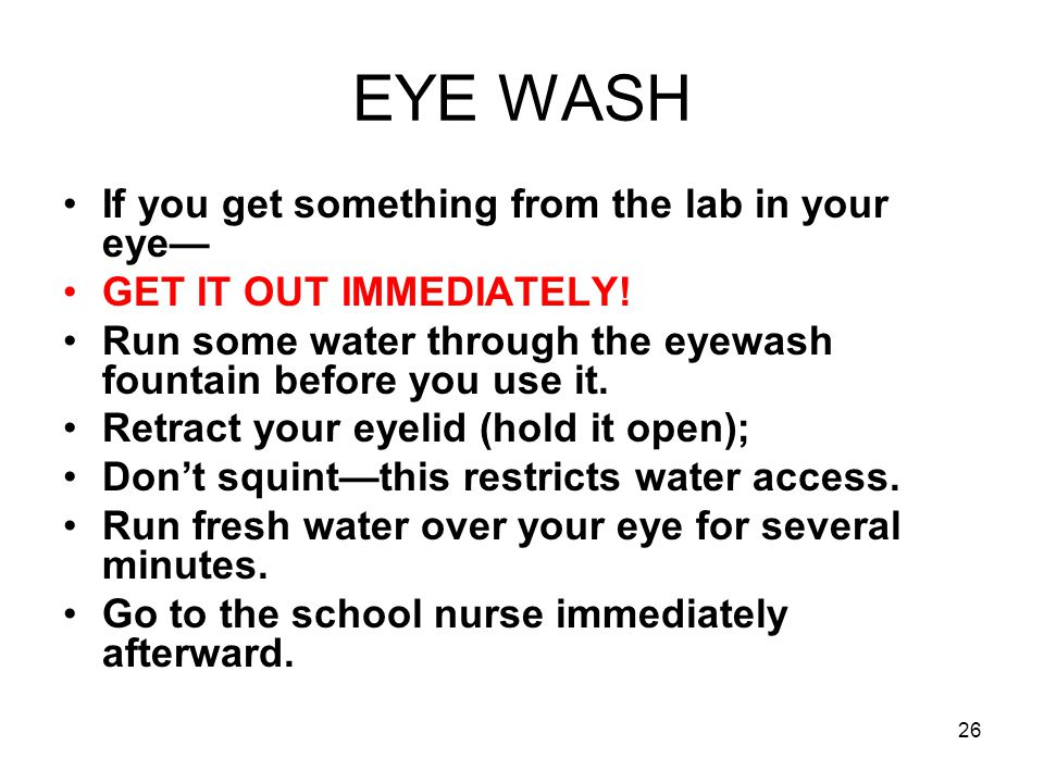 EYE WASH If you get something from the lab in your eye— GET IT OUT IMMEDIATELY.