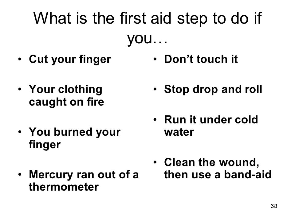 What is the first aid step to do if you… Cut your finger Your clothing caught on fire You burned your finger Mercury ran out of a thermometer Don't touch it Stop drop and roll Run it under cold water Clean the wound, then use a band-aid 38