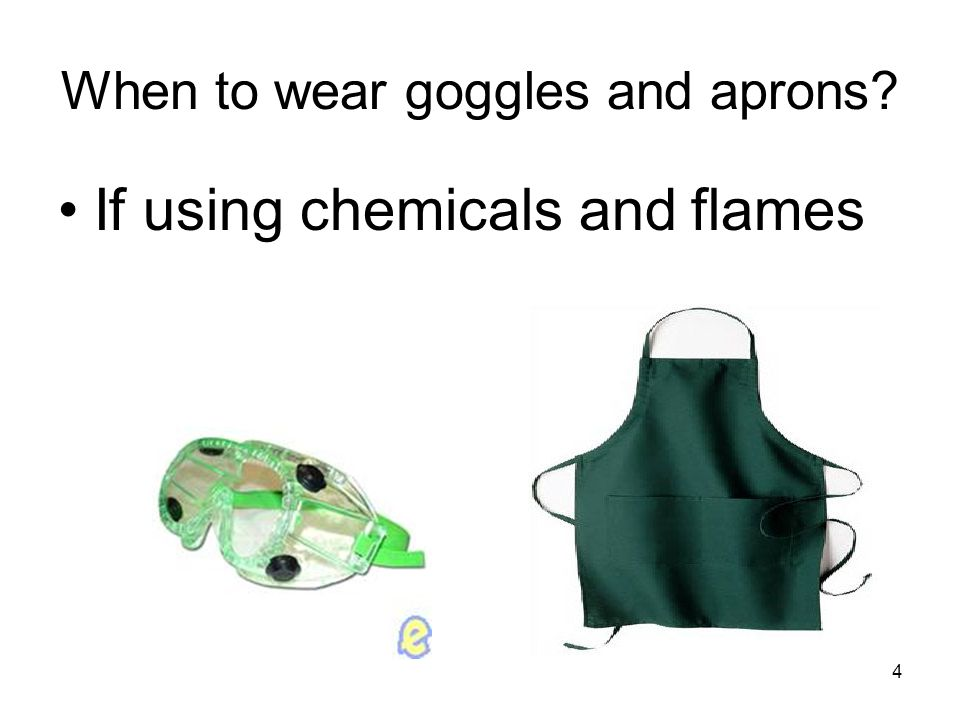 When to wear goggles and aprons If using chemicals and flames 4
