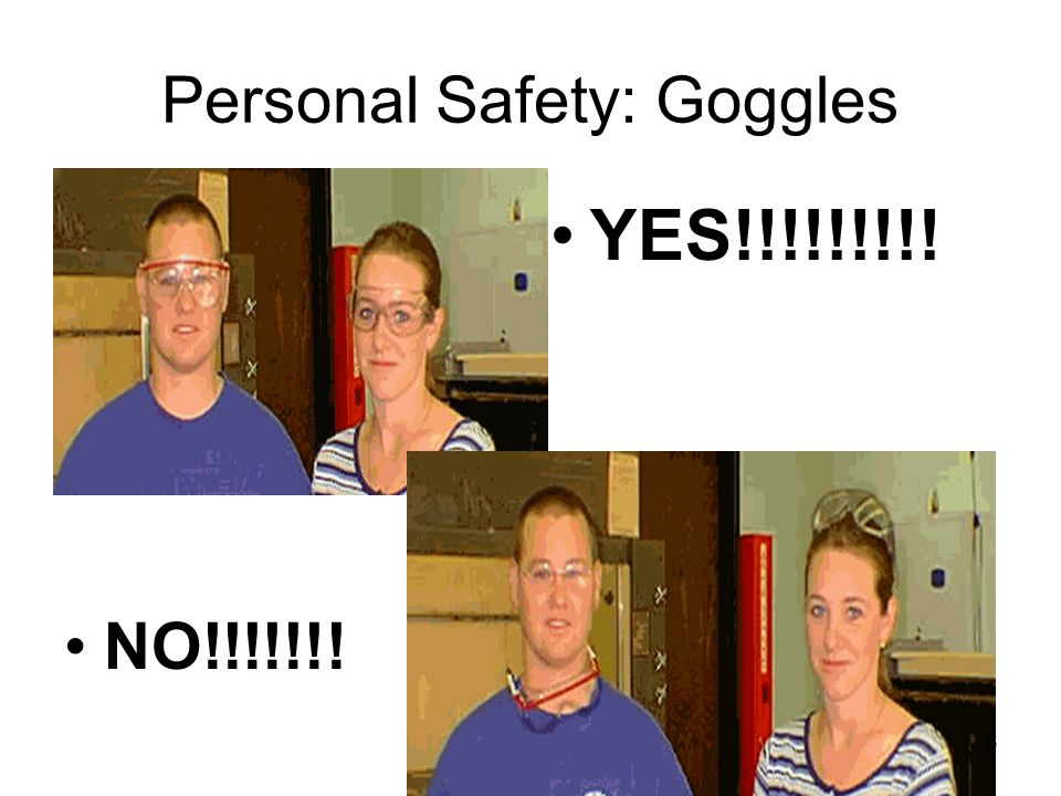 Personal Safety: Goggles NO!!!!!!! YES!!!!!!!!! 6
