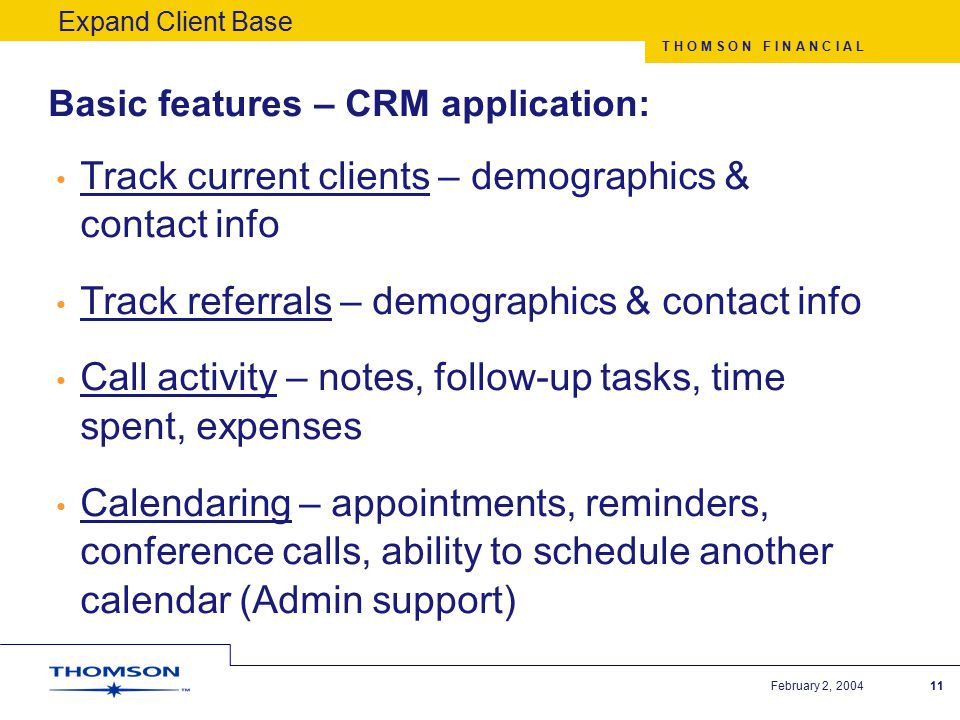 T H O M S O N F I N A N C I A L February 2, 200412 Advanced features – CRM program: Create workflow programs for existing clients (as well as prospects) –Marketing campaign for leads –Initial steps for new client relationships –New product campaign for existing clients General service initiatives to Delight the Client Targeted programs for a sub-set of clients Expand Client Base