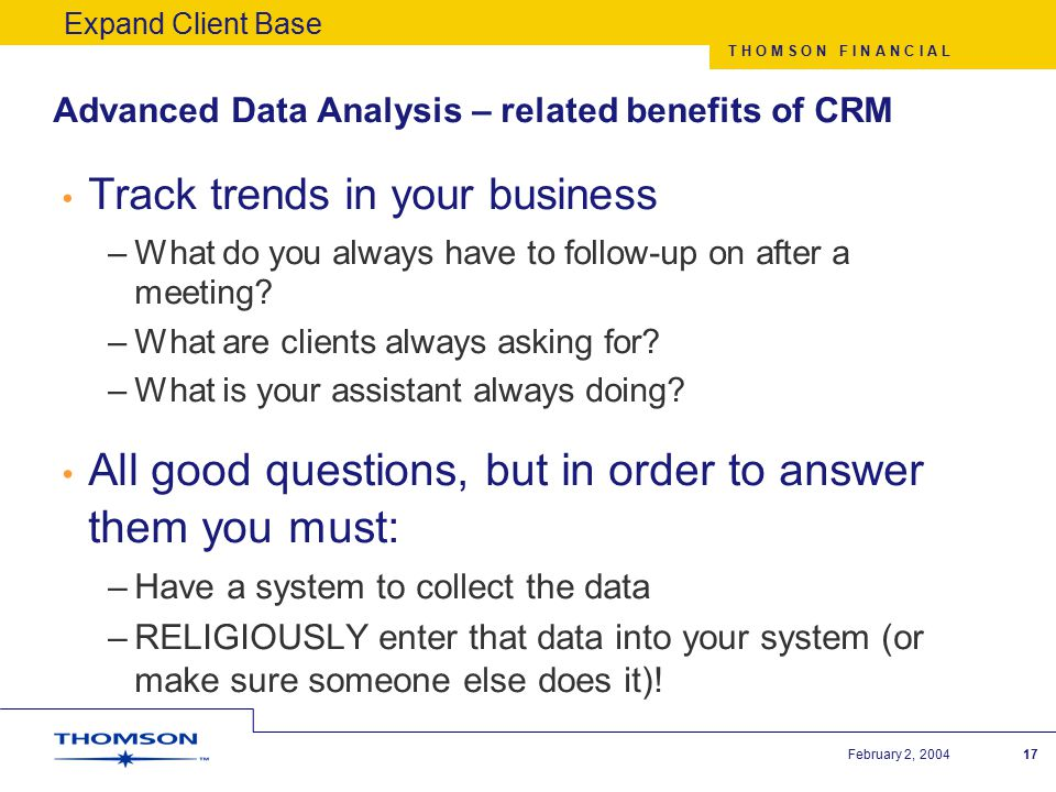 T H O M S O N F I N A N C I A L February 2, 200417 Advanced Data Analysis – related benefits of CRM Track trends in your business –What do you always have to follow-up on after a meeting.
