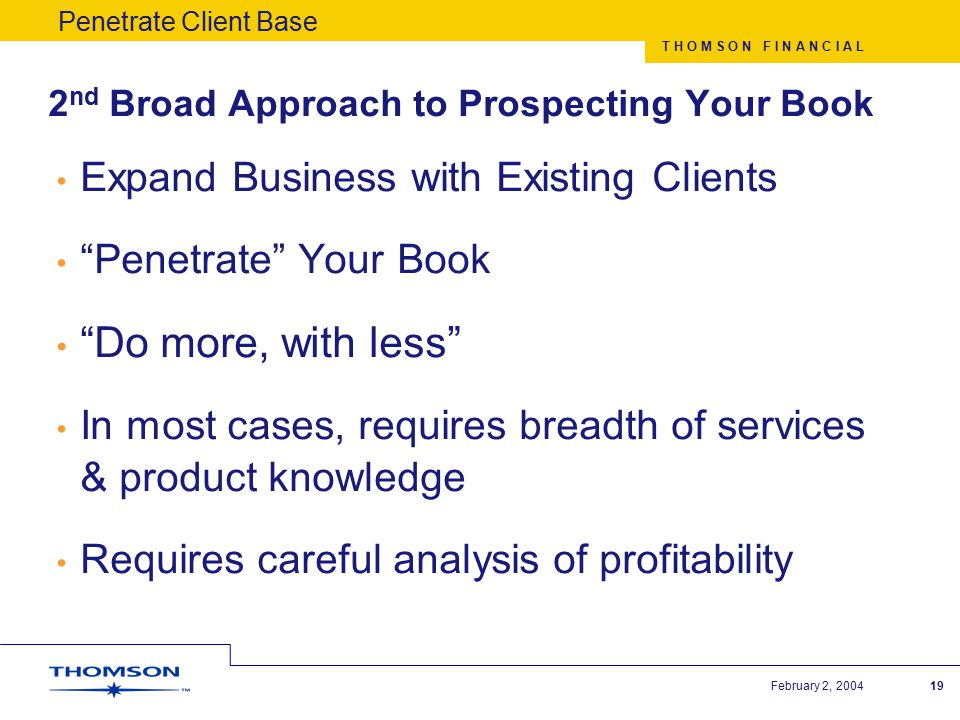 T H O M S O N F I N A N C I A L February 2, 200419 2 nd Broad Approach to Prospecting Your Book Expand Business with Existing Clients Penetrate Your Book Do more, with less In most cases, requires breadth of services & product knowledge Requires careful analysis of profitability Penetrate Client Base