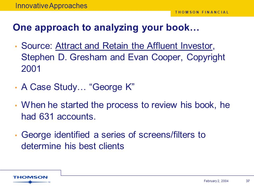 T H O M S O N F I N A N C I A L February 2, 200437 One approach to analyzing your book… Source: Attract and Retain the Affluent Investor, Stephen D.