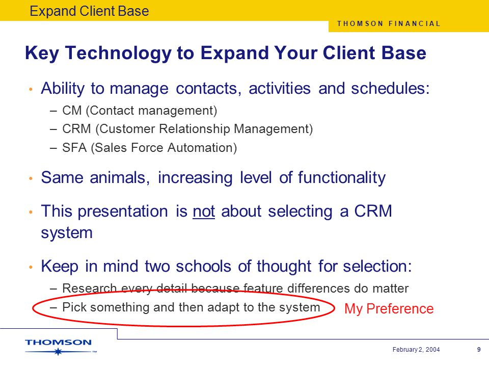T H O M S O N F I N A N C I A L February 2, 20049 Key Technology to Expand Your Client Base Ability to manage contacts, activities and schedules: –CM (Contact management) –CRM (Customer Relationship Management) –SFA (Sales Force Automation) Same animals, increasing level of functionality This presentation is not about selecting a CRM system Keep in mind two schools of thought for selection: –Research every detail because feature differences do matter –Pick something and then adapt to the system Expand Client Base My Preference