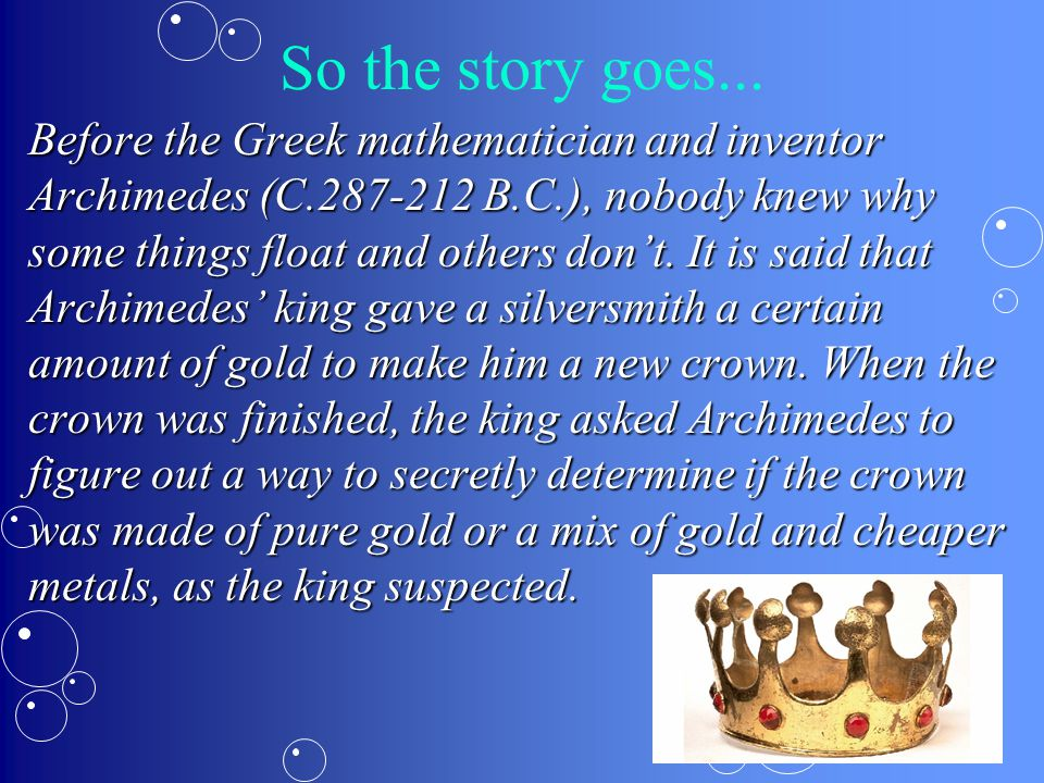 So the story goes... Before the Greek mathematician and inventor Archimedes (C.287-212 B.C.), nobody knew why some things float and others don't. It i